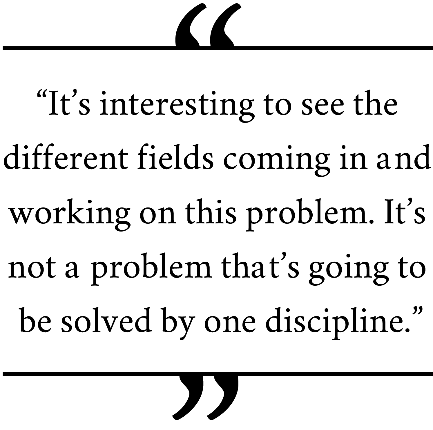 'It's-interesting-to-see-the-different-fields-coming-in-and-working-on-this-problem.-It's-not-a-problem-that's-going-to-be-solved-by-one-discipline.'