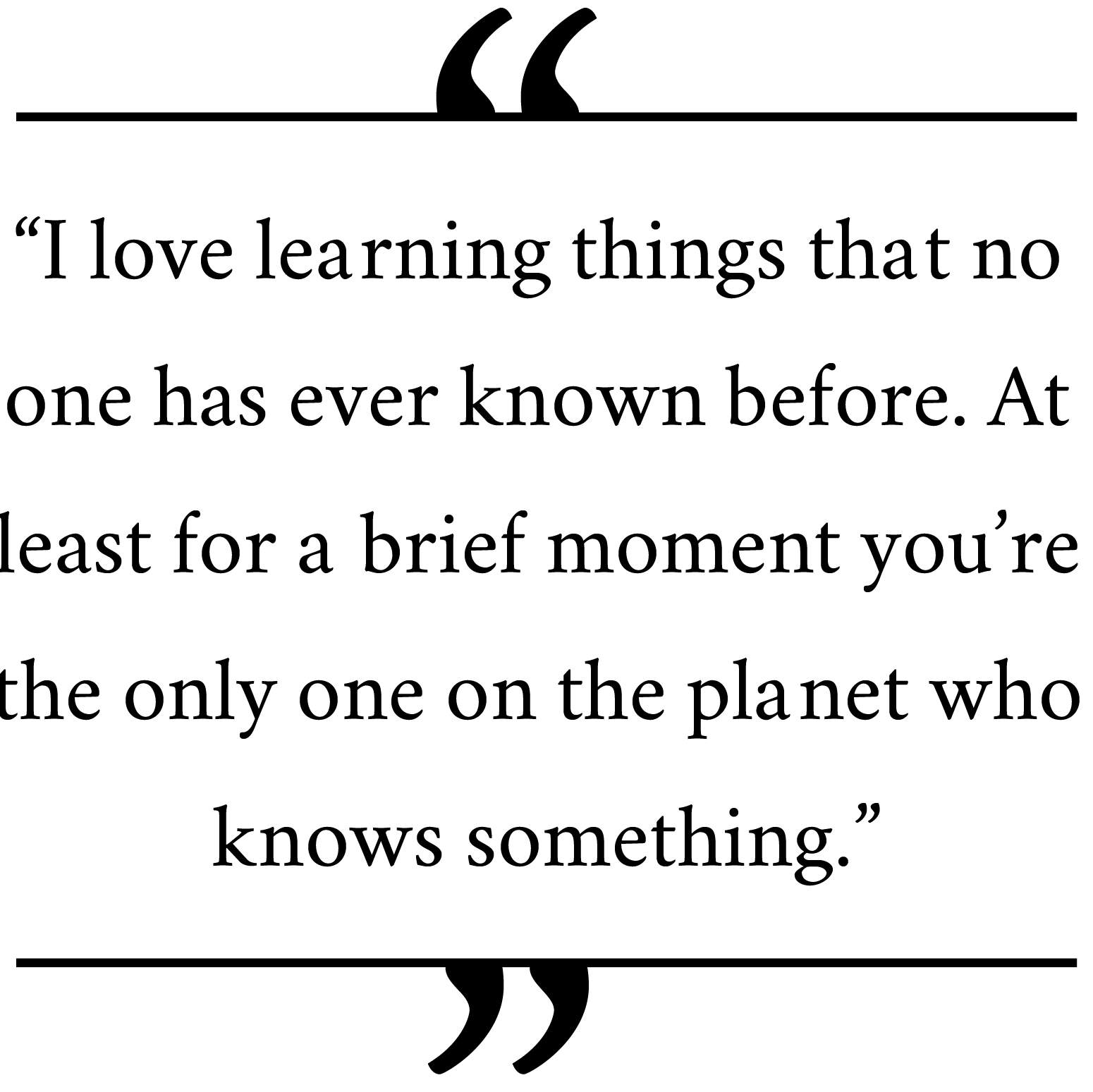 'I-love-learning-things-that-no-one-has-ever-known-before.-At-least-for-a-brief-moment-you're-the-only-one-on-the-planet-who-knows-something.'